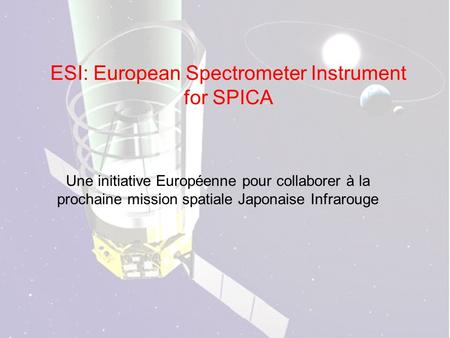 ESI: European Spectrometer Instrument for SPICA Une initiative Européenne pour collaborer à la prochaine mission spatiale Japonaise Infrarouge.