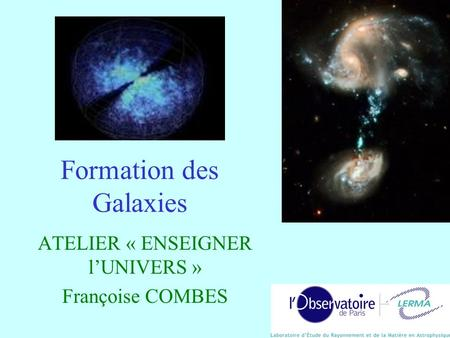 Formation des Galaxies ATELIER « ENSEIGNER lUNIVERS » Françoise COMBES.