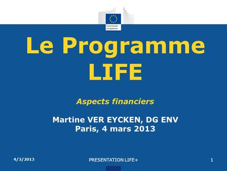 4/3/2013 PRESENTATION LIFE+1 Le Programme LIFE Aspects financiers Martine VER EYCKEN, DG ENV Paris, 4 mars 2013.