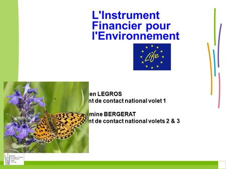 L'Instrument Financier pour l'Environnement Julien LEGROS point de contact national volet 1 Hermine BERGERAT point de contact national volets 2 & 3.