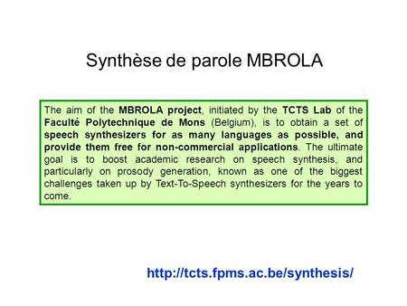 Synthèse de parole MBROLA The aim of the MBROLA project, initiated by the TCTS Lab of the Faculté Polytechnique de Mons (Belgium), is to obtain a set of.