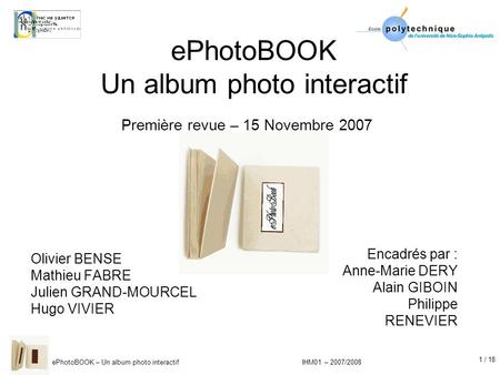 1 / 18 ePhotoBOOK – Un album photo interactif IHM01 – 2007/2008 ePhotoBOOK Un album photo interactif Olivier BENSE Mathieu FABRE Julien GRAND-MOURCEL Hugo.