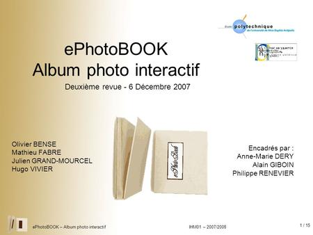 1 / 15 ePhotoBOOK – Album photo interactif IHM01 – 2007/2008 ePhotoBOOK Album photo interactif Olivier BENSE Mathieu FABRE Julien GRAND-MOURCEL Hugo VIVIER.