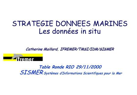 STRATEGIE DONNEES MARINES Les données in situ Catherine Maillard, IFREMER/TMSI/IDM/SISMER SISMER Table Ronde RIO 29/11/2000 SISMER Systèmes dInformations.