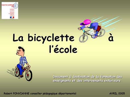 La bicyclette à lécole Document à destination de la formation des enseignants et des intervenants extérieurs Robert PONVIANNE conseiller pédagogique départementalAVRIL.