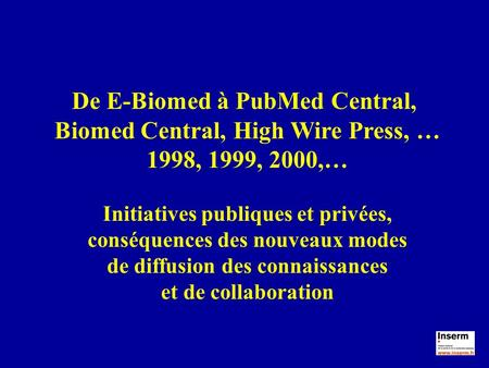 De E-Biomed à PubMed Central, Biomed Central, High Wire Press, … 1998, 1999, 2000,… Initiatives publiques et privées, conséquences des nouveaux modes de.