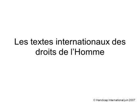 © Handicap International juin 2007 Les textes internationaux des droits de lHomme.