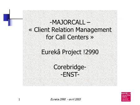 Eureka 2990 - avril 20031 -MAJORCALL – « Client Relation Management for Call Centers » Eurekâ Project !2990 Corebridge- -ENST-