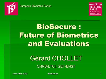 June 15th, 2004 BioSecure1 BioSecure : Future of Biometrics and Evaluations Gérard CHOLLET CNRS-LTCI, GET-ENST European Biometric Forum European Biometric.