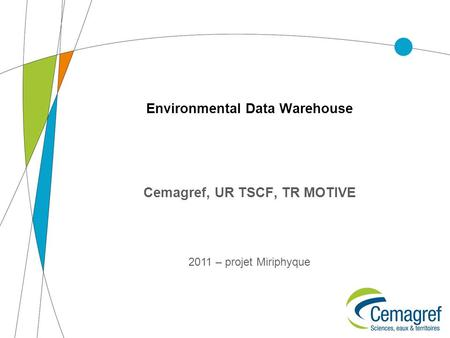 Environmental Data Warehouse Cemagref, UR TSCF, TR MOTIVE 2011 – projet Miriphyque.