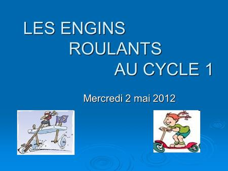 LES ENGINS ROULANTS AU CYCLE 1 Mercredi 2 mai 2012.