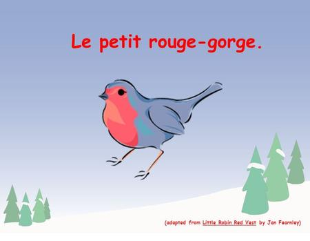 Le petit rouge-gorge. (adapted from Little Robin Red Vest by Jan Fearnley)