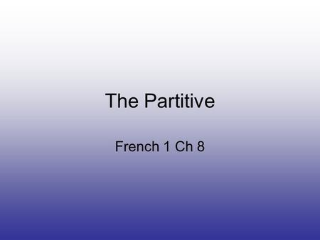 The Partitive French 1 Ch 8. What is the partitive? When discussing food, you need to be able to indicate whether you are talking about a whole item or.