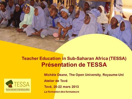Teacher Education in Sub-Saharan Africa (TESSA) Présentation de TESSA Michèle Deane, The Open University, Royaume-Uni Atelier de Tové Tové, 20-22 mars.