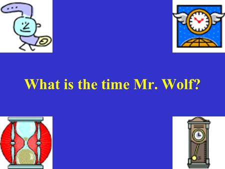 What is the time Mr. Wolf? LObjectif At the end of the lesson, you will be able to: 1. Ask someone the time in French. 2.Say the time in French: the.
