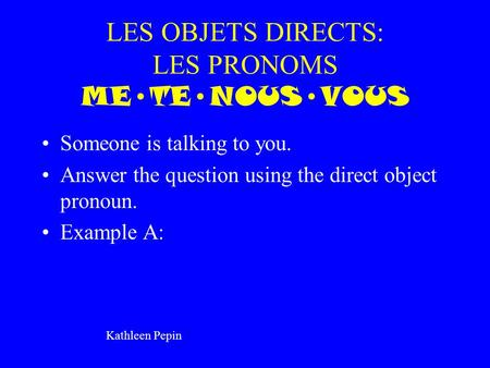 LES OBJETS DIRECTS: LES PRONOMS METENOUSVOUS Someone is talking to you. Answer the question using the direct object pronoun. Example A: Kathleen Pepin.