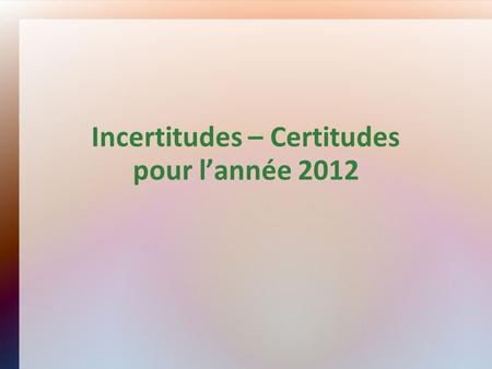 Incertitudes – Certitudes pour lannée 2012. Incertitudes.