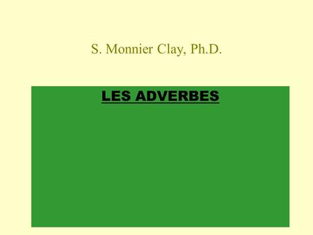 S. Monnier Clay, Ph.D. LES ADVERBES.