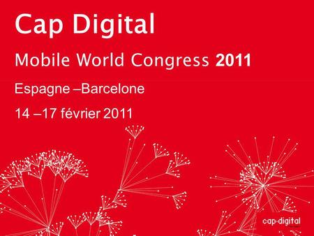 Cap Digital Mobile World Congress 2011 Espagne –Barcelone 14 –17 février 2011.
