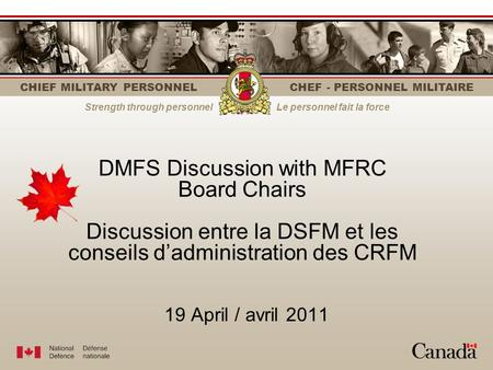 CHIEF MILITARY PERSONNEL CHEF - PERSONNEL MILITAIRE Strength through personnelLe personnel fait la force 19 April / avril 2011 DMFS Discussion with MFRC.