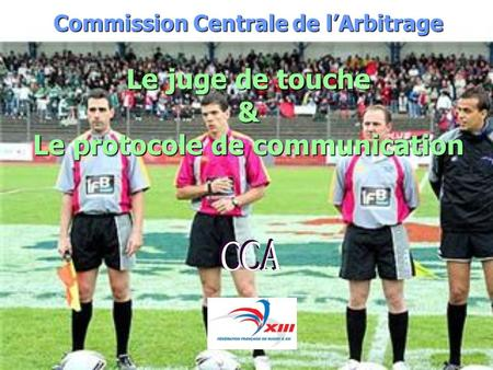 Commission Centrale de lArbitrage Le juge de touche & Le protocole de communication.
