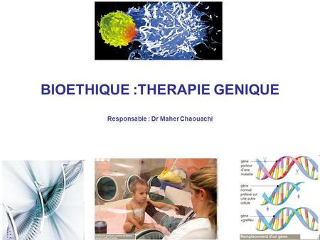 BIOETHIQUE :THERAPIE GENIQUE Responsable : Dr Maher Chaouachi