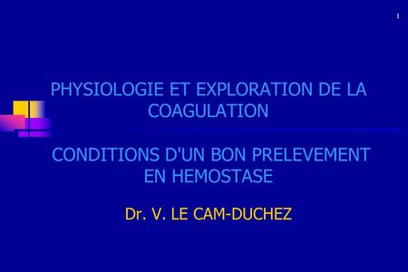 1 PHYSIOLOGIE ET EXPLORATION DE LA COAGULATION CONDITIONS D'UN BON PRELEVEMENT EN HEMOSTASE Dr. V. LE CAM-DUCHEZ 1.