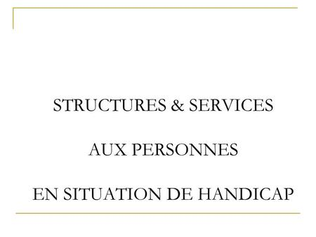 STRUCTURES & SERVICES AUX PERSONNES EN SITUATION DE HANDICAP