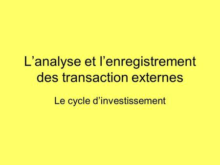 Lanalyse et lenregistrement des transaction externes Le cycle dinvestissement.