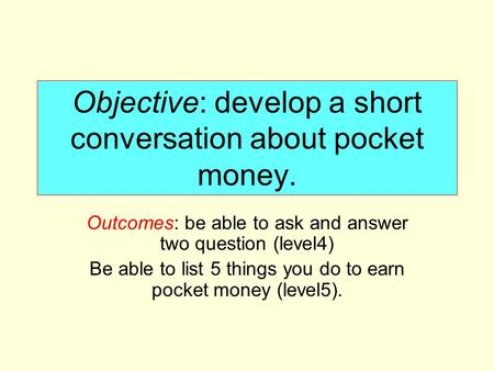 Objective: develop a short conversation about pocket money. Outcomes: be able to ask and answer two question (level4) Be able to list 5 things you do to.