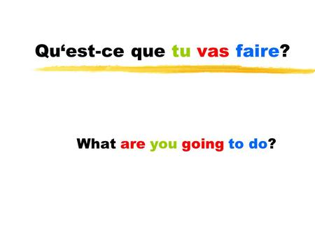 Quest-ce que tu vas faire? What are you going to do?