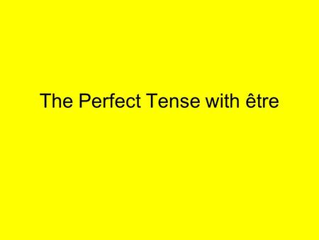The Perfect Tense with être. THE GOOD NEWS: There are only a small number of verbs which take être in the Perfect Tense.