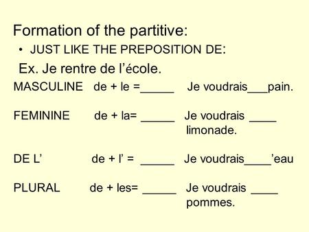 Formation of the partitive: JUST LIKE THE PREPOSITION DE : Ex. Je rentre de l é cole. MASCULINE de + le =_____ Je voudrais___pain. FEMININE de + la= _____.