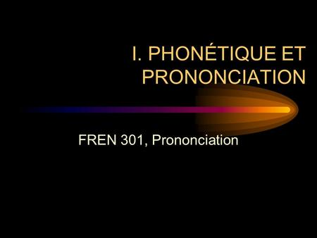I. PHONÉTIQUE ET PRONONCIATION