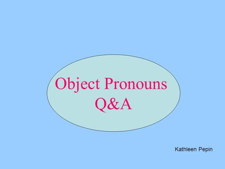 Object Pronouns Q&A Kathleen Pepin. Write the answer to the question using the direct object pronoun and using correct positive or negative responses.