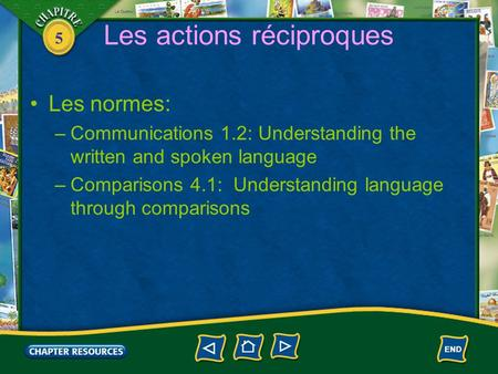 5 Les actions réciproques Les normes: –Communications 1.2: Understanding the written and spoken language –Comparisons 4.1: Understanding language through.