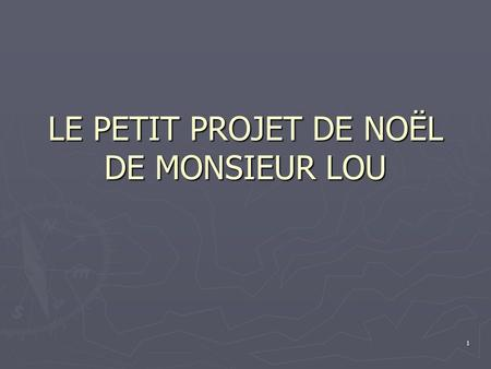 1 LE PETIT PROJET DE NOËL DE MONSIEUR LOU. 2 I NEED FROM YOU:. A THREE PAGES PAPER. A THREE PAGES PAPER. A POWERPOINT ( MINIMUM 18 SLIDES). A POWERPOINT.