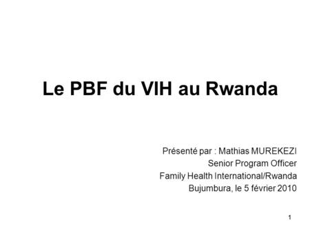 11 Le PBF du VIH au Rwanda Présenté par : Mathias MUREKEZI Senior Program Officer Family Health International/Rwanda Bujumbura, le 5 février 2010.