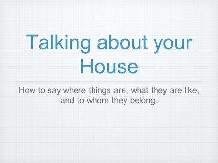 Talking about your House How to say where things are, what they are like, and to whom they belong.
