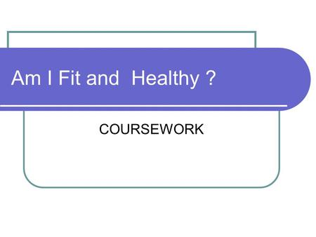 COURSEWORK Am I Fit and Healthy ?. CONTENT Discuss previous and present eating habits. Discuss previous and present exercise habits. Discuss previous.