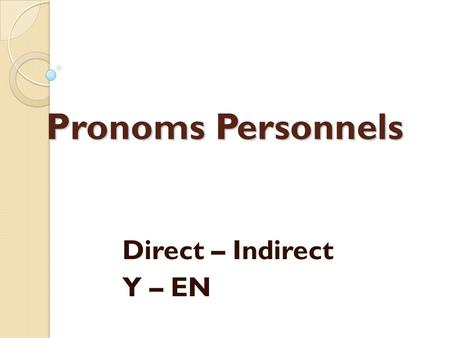 Pronoms Personnels Direct – Indirect Y – EN.