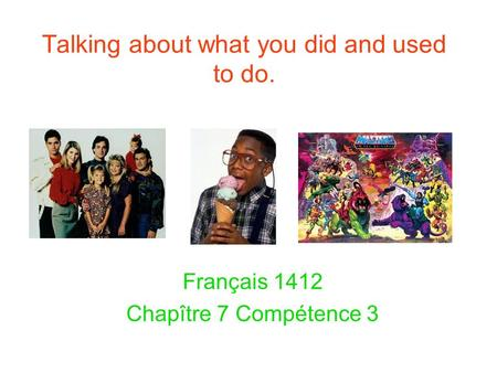Talking about what you did and used to do. Français 1412 Chapître 7 Compétence 3.
