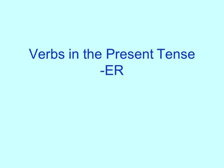 Verbs in the Present Tense -ER What verbs on –er do you know? Write as many verbs on –er on a piece of paper as you can. You have 3 minutes! Yes, this.