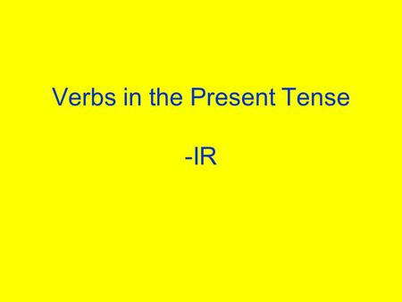 Verbs in the Present Tense -IR What verbs on –ir do you know? Write as many verbs on a piece of paper as you can. You have 3 minutes! Yes, this is a.