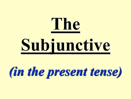 The Subjunctive (in the present tense) What is the subjunctive mood? The subjunctive mood is used in French: t to indicate mood, (wishes, desires, necessities,