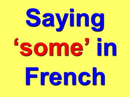 Saying some in French In French, instead of saying some we say of the. Whats the problem? It changes depending on whether the word which follows it is: