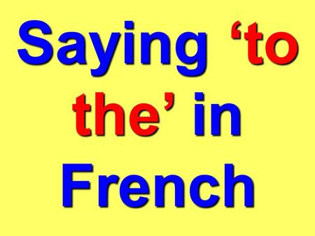 Saying to the in French How we say to the in French changes. Whats the problem? It changes depending on whether the word which follows it is: masculine.