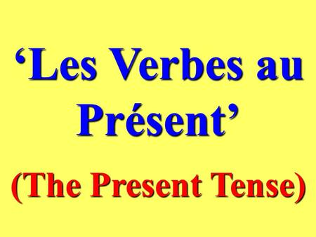 Les Verbes au Présent (The Present Tense) What is the Present Tense ? In English and in French the present tense is used to talk about things which are.