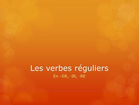 Les verbes réguliers En –ER, -IR, -RE. In this slideshow… I am trying to get you to think critically about what verbs we use in sentences. It is important.