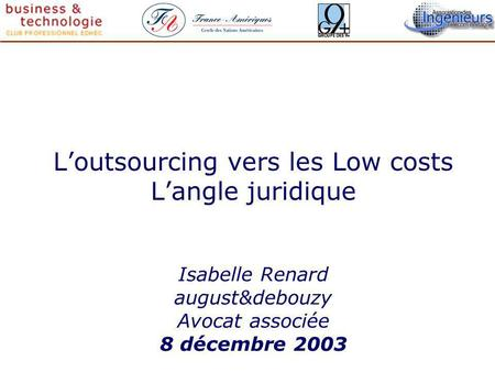 Loutsourcing vers les Low costs Langle juridique Isabelle Renard august&debouzy Avocat associée 8 décembre 2003.